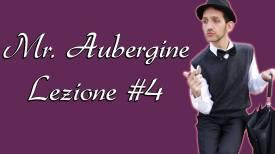 MR AUBERGINE LEZIONE #4